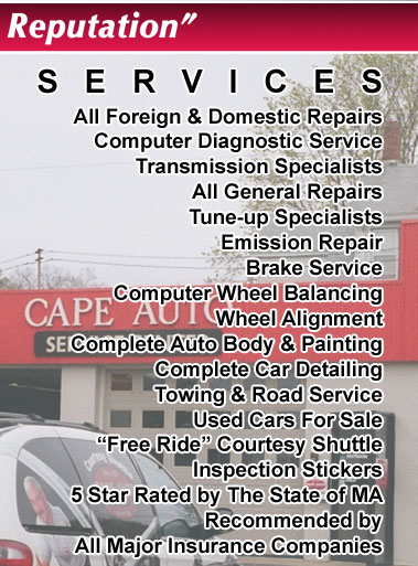 "All Foreign & Domestic Repairs Computer Diagnostic Service Transmission Specialists Auto Collision Repairs Tune-up Specialists Emission Repair Brake Service Computer Wheel Balancing Wheel Alignment Complete Auto Body & Painting Complete Car Detailing Towing & Road Service Used Cars For Sale ""Free Ride"" Courtesy Shuttle Inspection Stickers 5 Star Rated by The State of MA Recommended by All Major Insurance Companies"